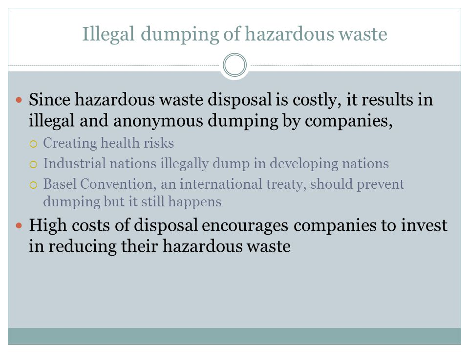 Illegal dumping of hazardous waste Since hazardous waste disposal is costly, it results in illegal and anonymous dumping by companies, Creating health