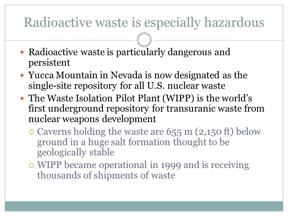 Radioactive waste is especially hazardous Radioactive waste is particularly dangerous and persistent Yucca Mountain in Nevada is now designated as the