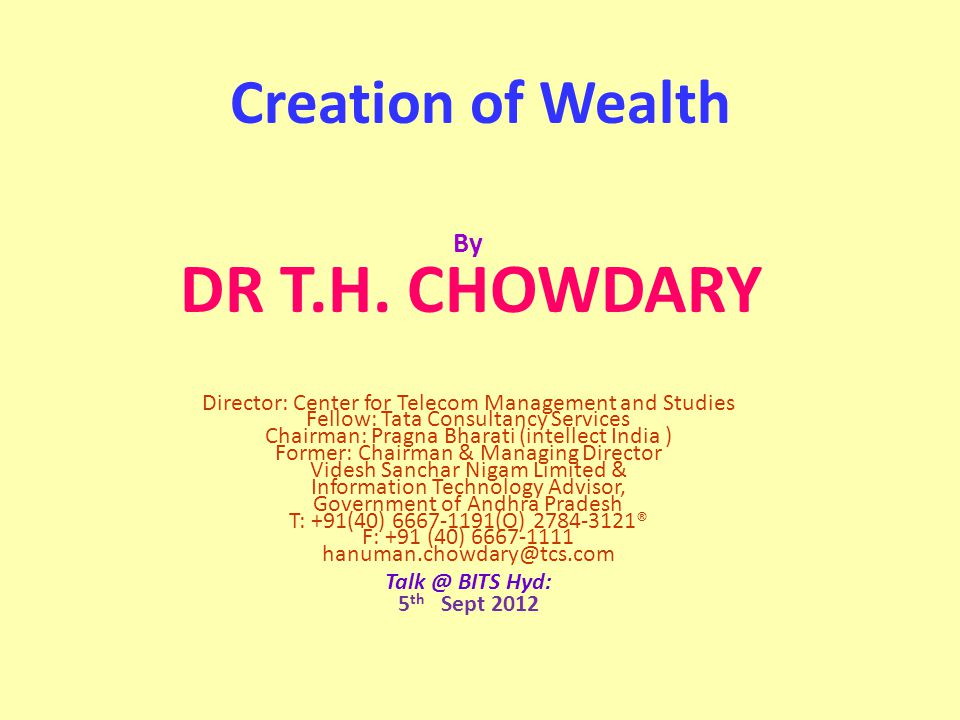 Creation of Wealth By DR T.H. CHOWDARY Director: Center for Telecom Management and Studies Fellow: Tata Consultancy Services Chairman: Pragna Bharati