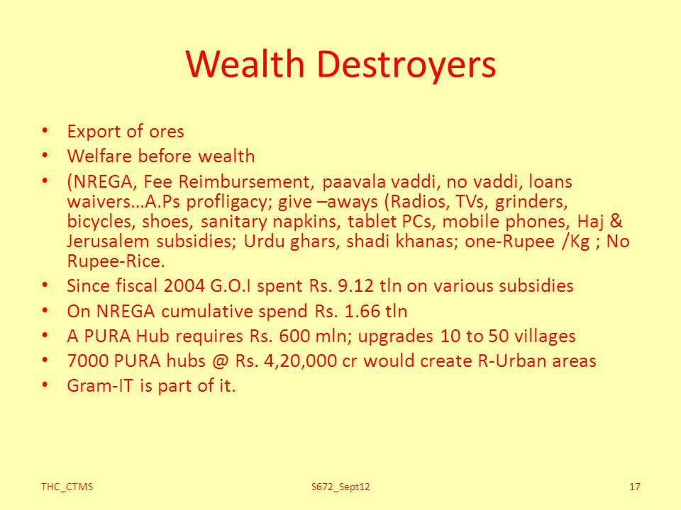 Wealth Destroyers Export of ores Welfare before wealth (NREGA, Fee Reimbursement, paavala vaddi, no vaddi, loans waivers…A.Ps profligacy; give –aways