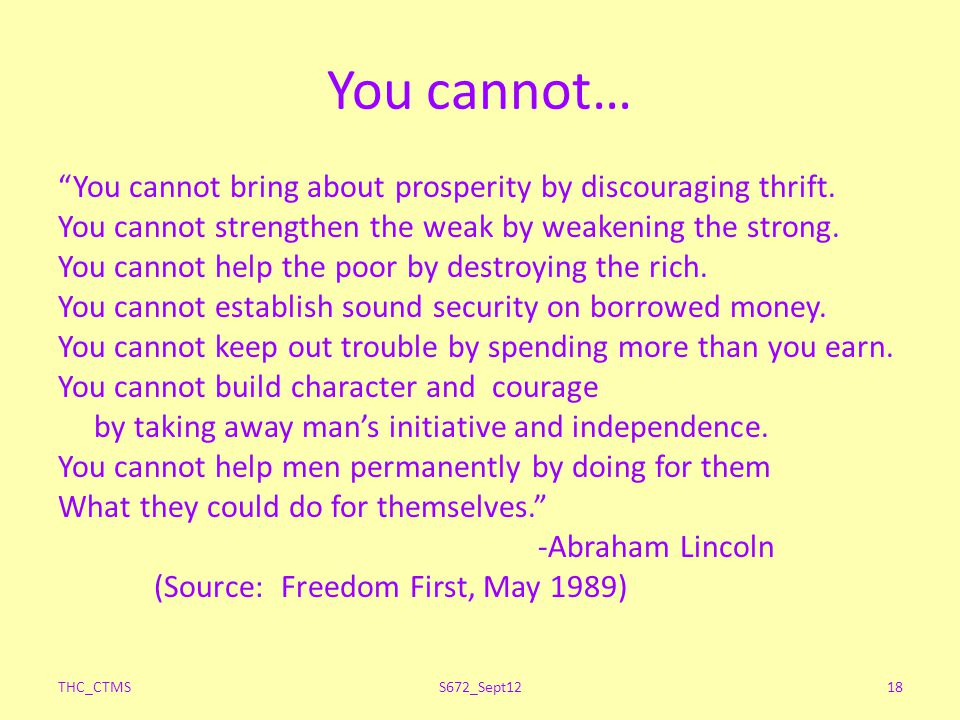 You cannot… You cannot bring about prosperity by discouraging thrift. You cannot strengthen the weak by weakening the strong. You cannot help the poor