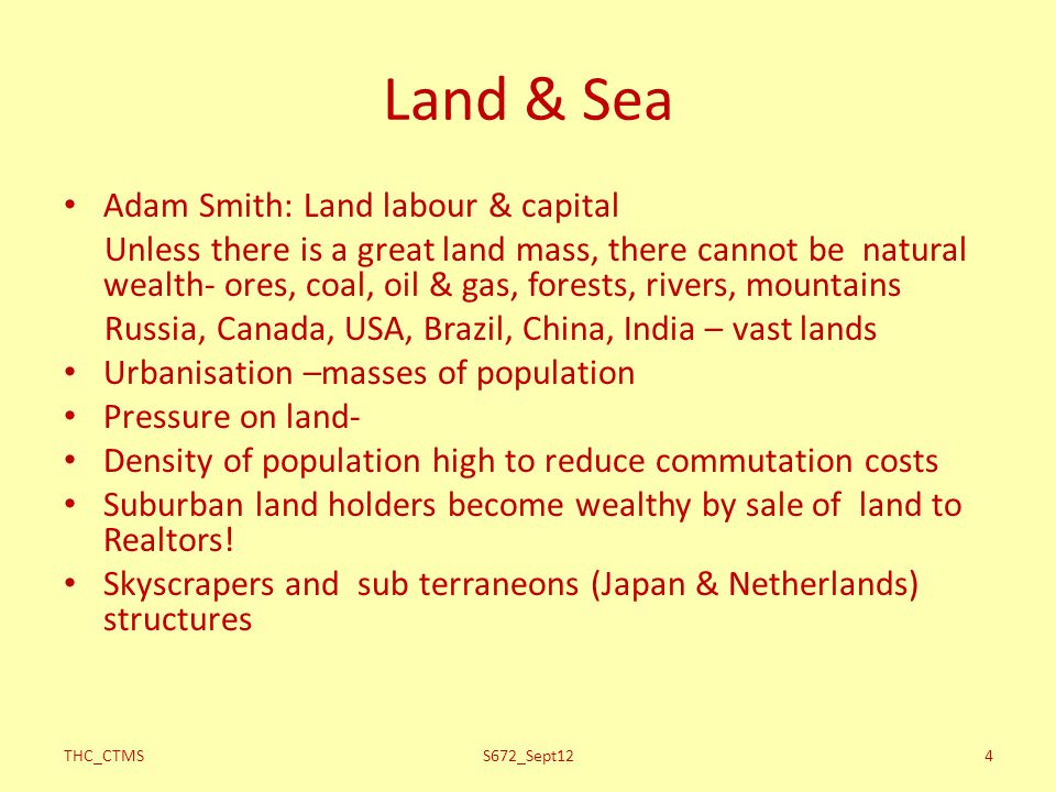 Land & Sea Adam Smith: Land labour & capital Unless there is a great land mass, there cannot be natural wealth- ores, coal, oil & gas, forests, rivers