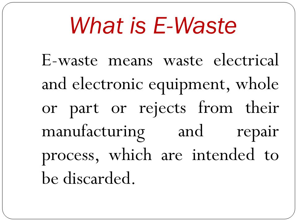 What is E-Waste E-waste means waste electrical and electronic equipment, whole or part or rejects from their manufacturing and repair process, which are intended to be discarded.