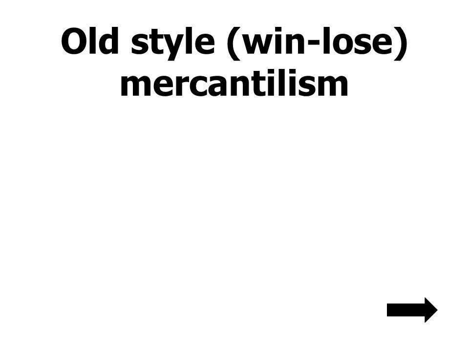 Old style (win-lose) mercantilism