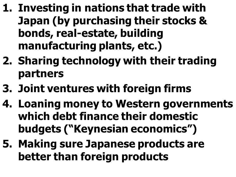1.Investing in nations that trade with Japan (by purchasing their stocks & bonds, real-estate, building manufacturing plants, etc.) 2.Sharing technology with their trading partners 3.Joint ventures with foreign firms 4.Loaning money to Western governments which debt finance their domestic budgets (Keynesian economics) 5.Making sure Japanese products are better than foreign products