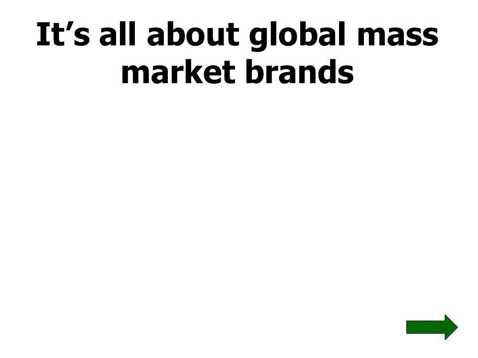 Its all about global mass market brands