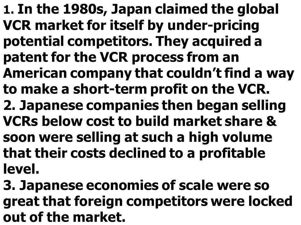 1. In the 1980s, Japan claimed the global VCR market for itself by under-pricing potential competitors. They acquired a patent for the VCR process fro