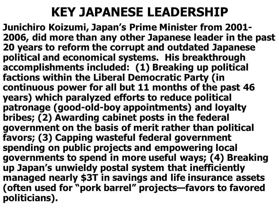 KEY JAPANESE LEADERSHIP Junichiro Koizumi, Japans Prime Minister from 2001- 2006, did more than any other Japanese leader in the past 20 years to reform the corrupt and outdated Japanese political and economical systems.
