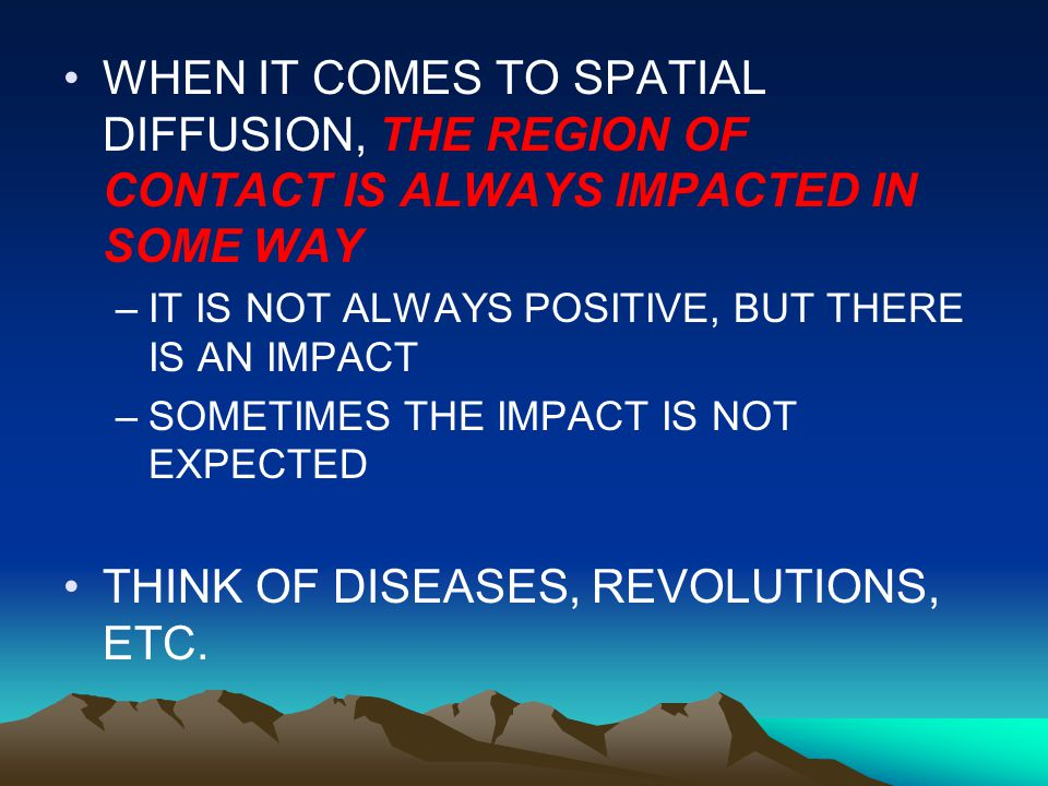 WHEN IT COMES TO SPATIAL DIFFUSION, THE REGION OF CONTACT IS ALWAYS IMPACTED IN SOME WAY –IT IS NOT ALWAYS POSITIVE, BUT THERE IS AN IMPACT –SOMETIMES THE IMPACT IS NOT EXPECTED THINK OF DISEASES, REVOLUTIONS, ETC.