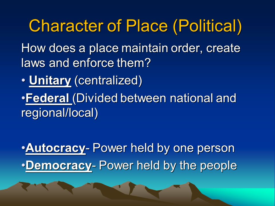 Character of Place (Political) How does a place maintain order, create laws and enforce them.