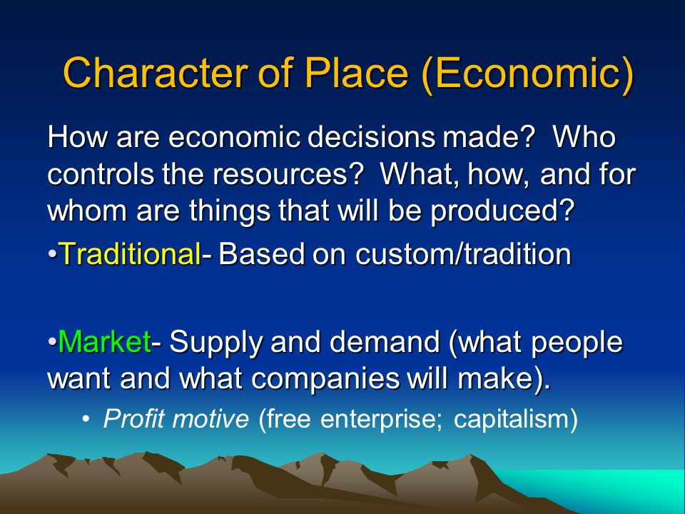 Character of Place (Economic) How are economic decisions made? Who controls the resources? What, how, and for whom are things that will be produced? T