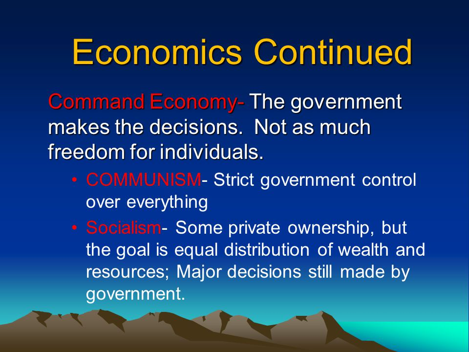 Economics Continued Command Economy- The government makes the decisions. Not as much freedom for individuals. COMMUNISM- Strict government control ove