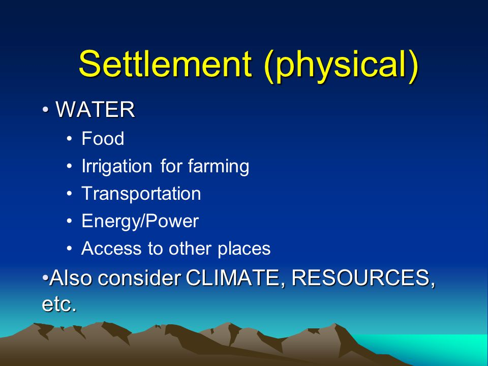 Settlement (physical) WATER WATER Food Irrigation for farming Transportation Energy/Power Access to other places Also consider CLIMATE, RESOURCES, etc.Also consider CLIMATE, RESOURCES, etc.
