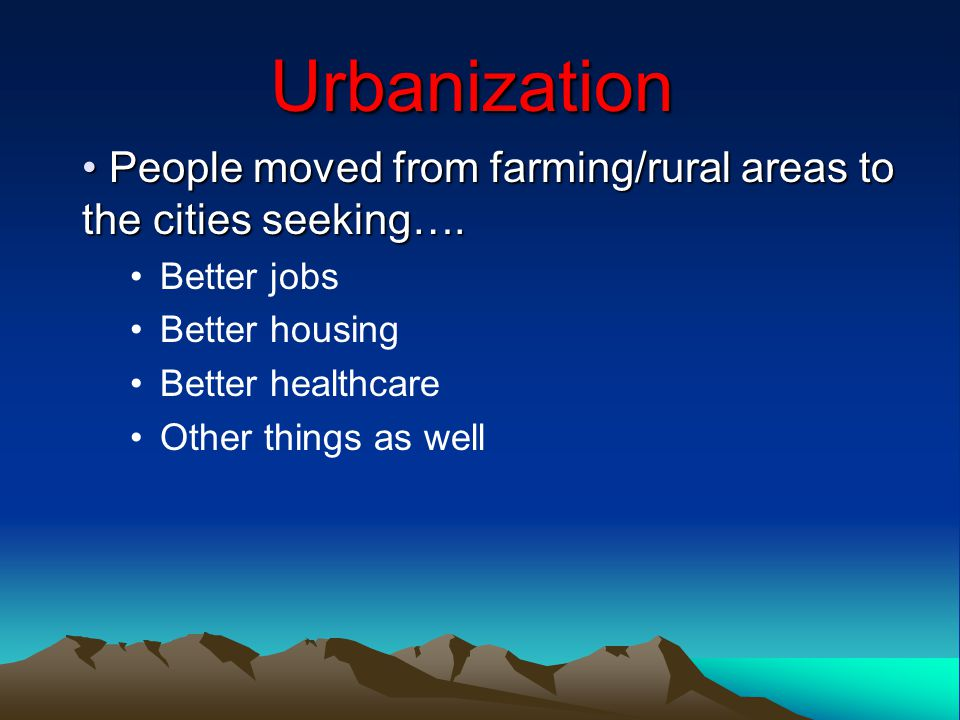 Urbanization People moved from farming/rural areas to the cities seeking….