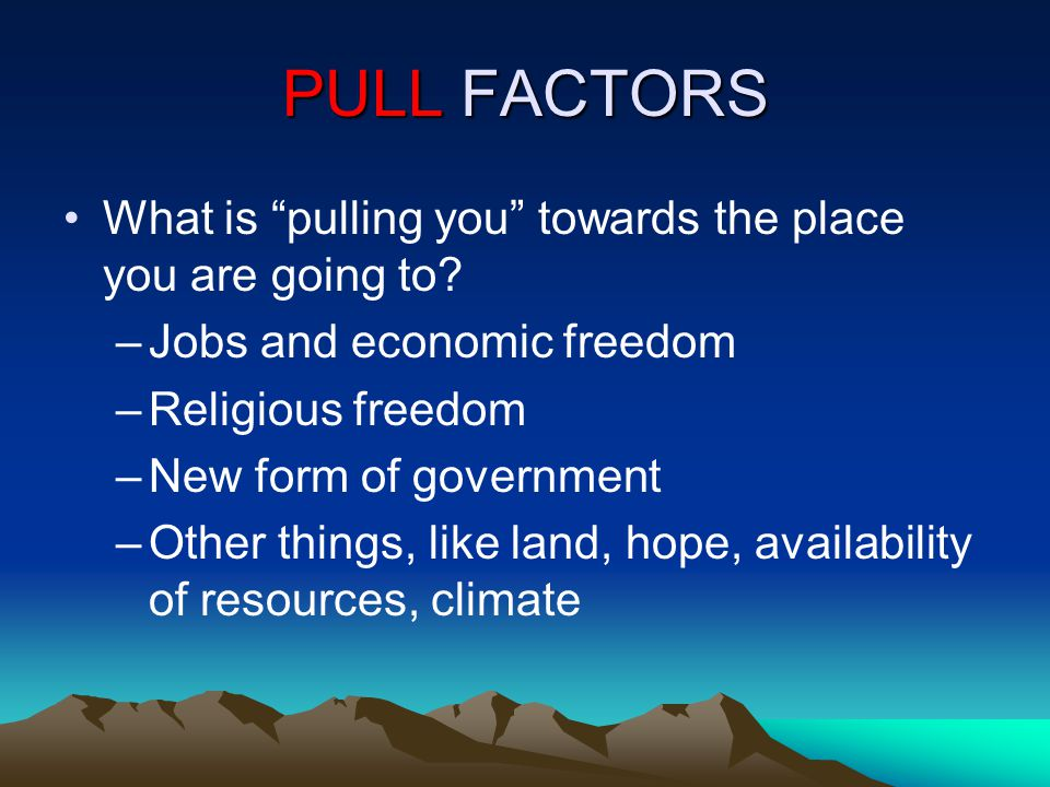 PULL FACTORS What is pulling you towards the place you are going to.