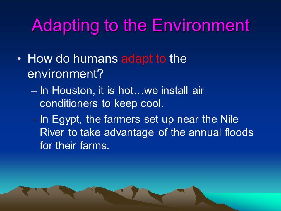 Adapting to the Environment How do humans adapt to the environment? –In Houston, it is hot…we install air conditioners to keep cool. –In Egypt, the fa