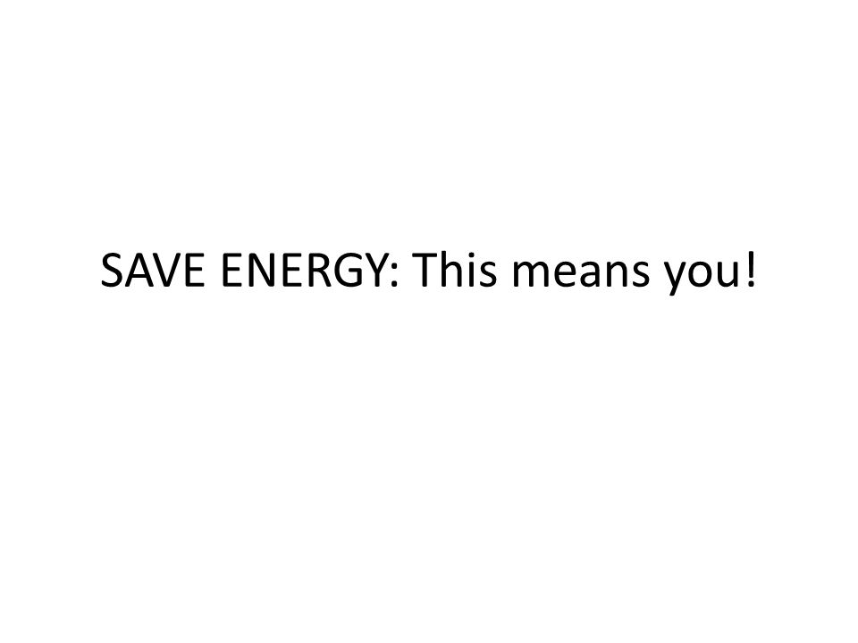 SAVE ENERGY: This means you!