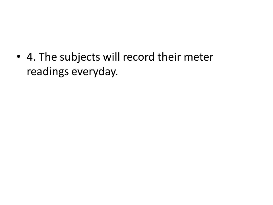 4. The subjects will record their meter readings everyday.