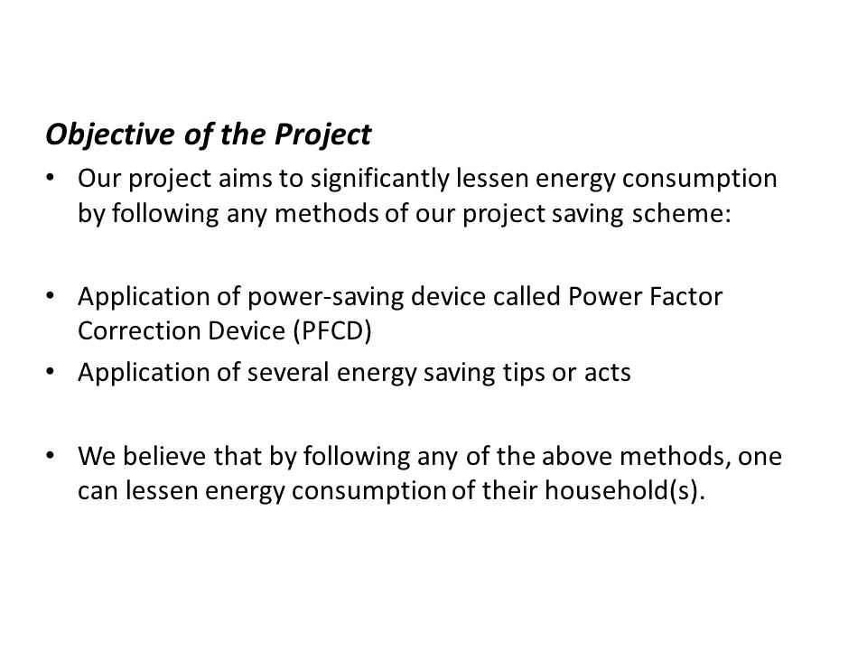 Benefits of the Project The results of the study will bring the following benefits: Provide data that can convince people that by following the proposed methods can significantly lessen energy consumption of their household(s).