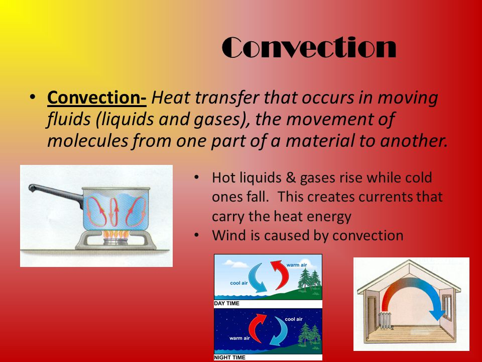 Convection Convection- Heat transfer that occurs in moving fluids (liquids and gases), the movement of molecules from one part of a material to anothe