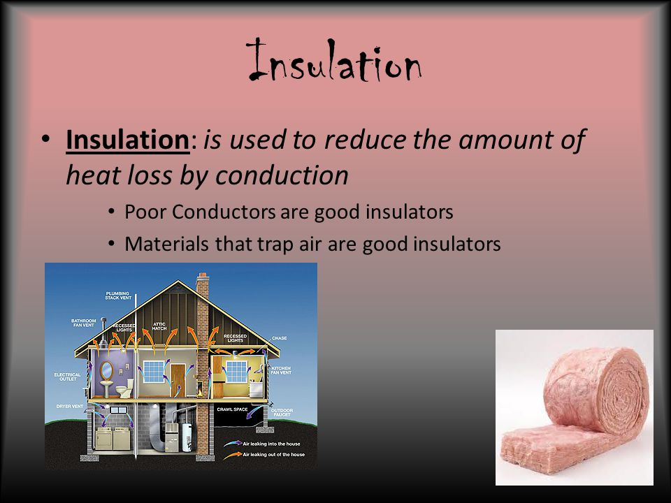 Insulation Insulation: is used to reduce the amount of heat loss by conduction Poor Conductors are good insulators Materials that trap air are good in