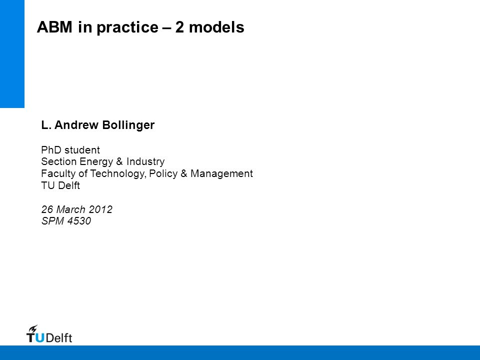 L. Andrew Bollinger PhD student Section Energy & Industry Faculty of Technology, Policy & Management TU Delft 26 March 2012 SPM 4530 ABM in practice –