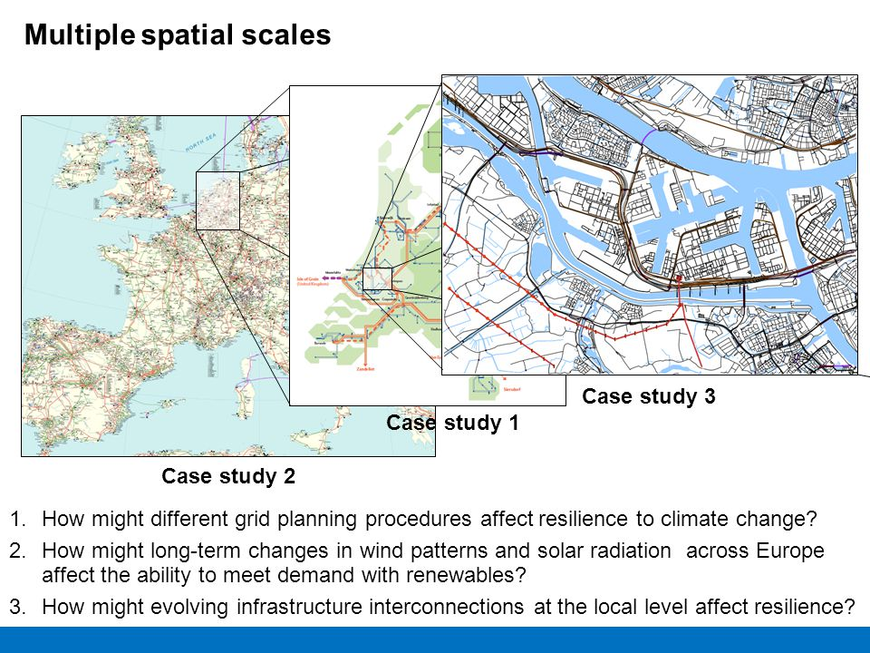 Case study 2 Multiple spatial scales Case study 1 Case study 3 1.How might different grid planning procedures affect resilience to climate change? 2.H