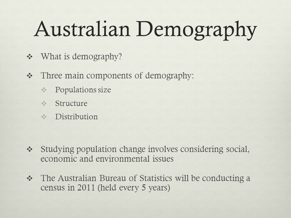 Australian Demography What is demography? Three main components of demography: Populations size Structure Distribution Studying population change invo