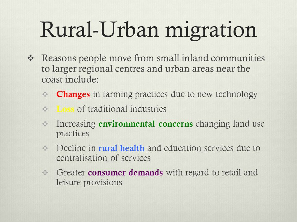 Rural-Urban migration Reasons people move from small inland communities to larger regional centres and urban areas near the coast include: Changes in