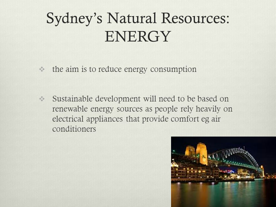 Sydneys Natural Resources: ENERGY the aim is to reduce energy consumption Sustainable development will need to be based on renewable energy sources as
