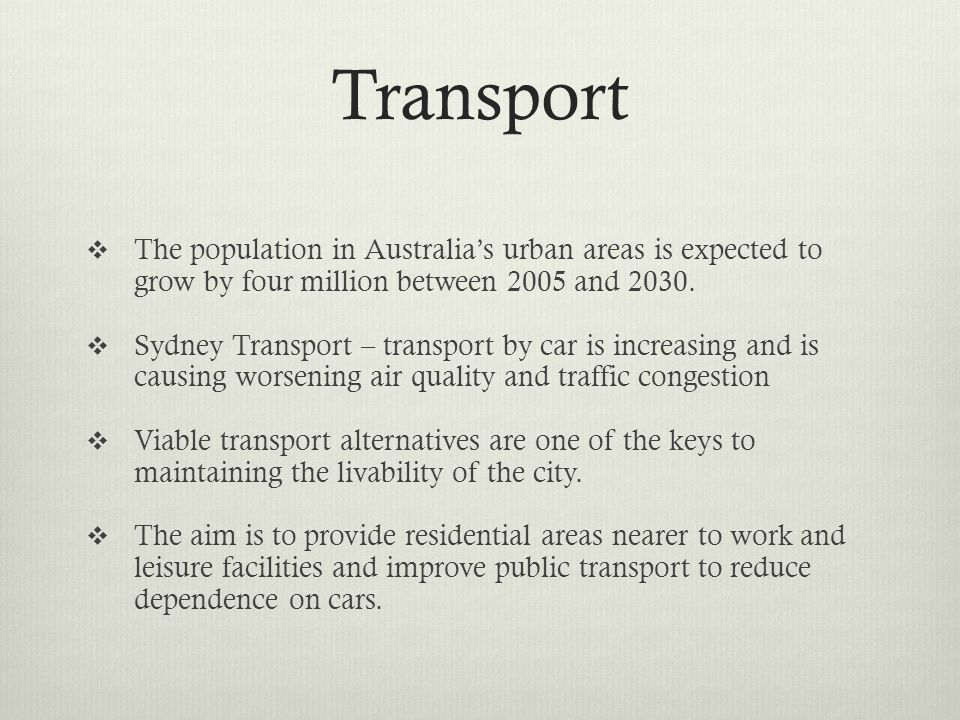 Transport The population in Australias urban areas is expected to grow by four million between 2005 and 2030. Sydney Transport – transport by car is i