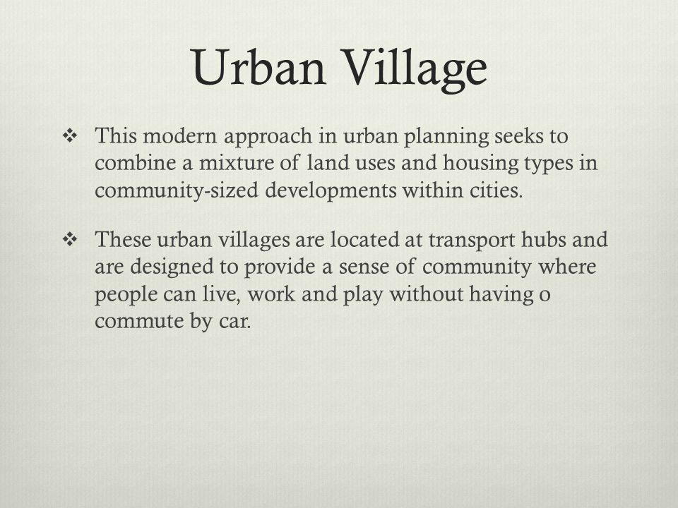 Urban Village This modern approach in urban planning seeks to combine a mixture of land uses and housing types in community-sized developments within