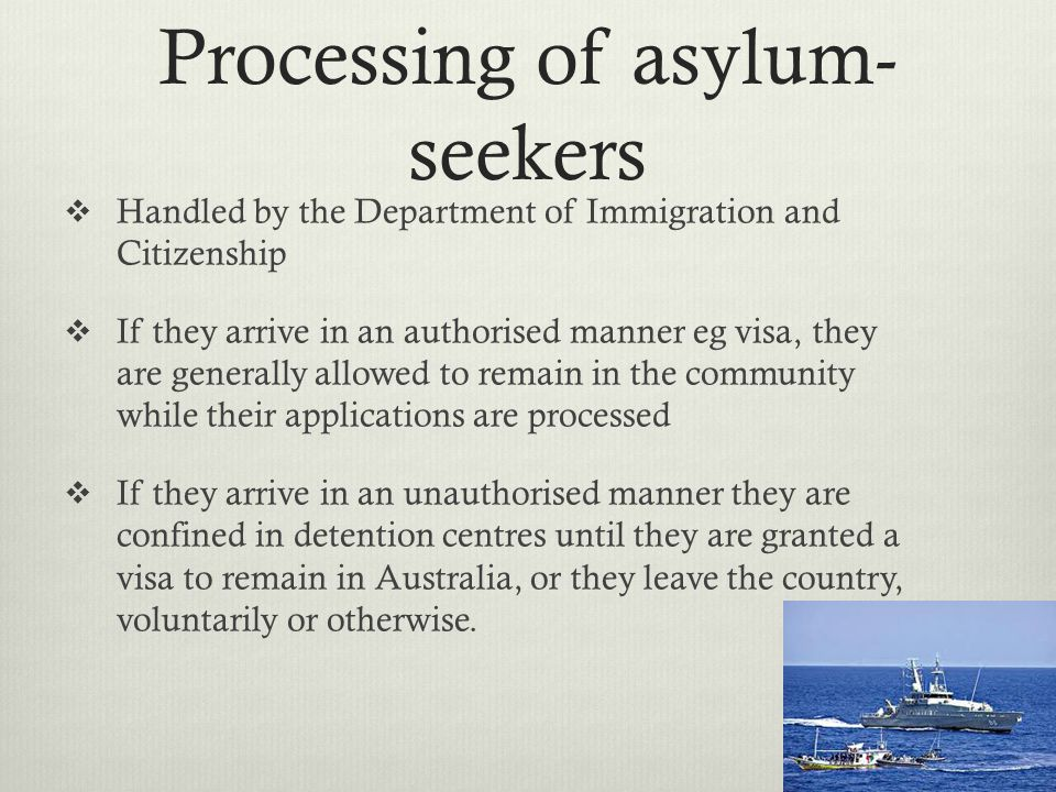 Processing of asylum- seekers Handled by the Department of Immigration and Citizenship If they arrive in an authorised manner eg visa, they are genera