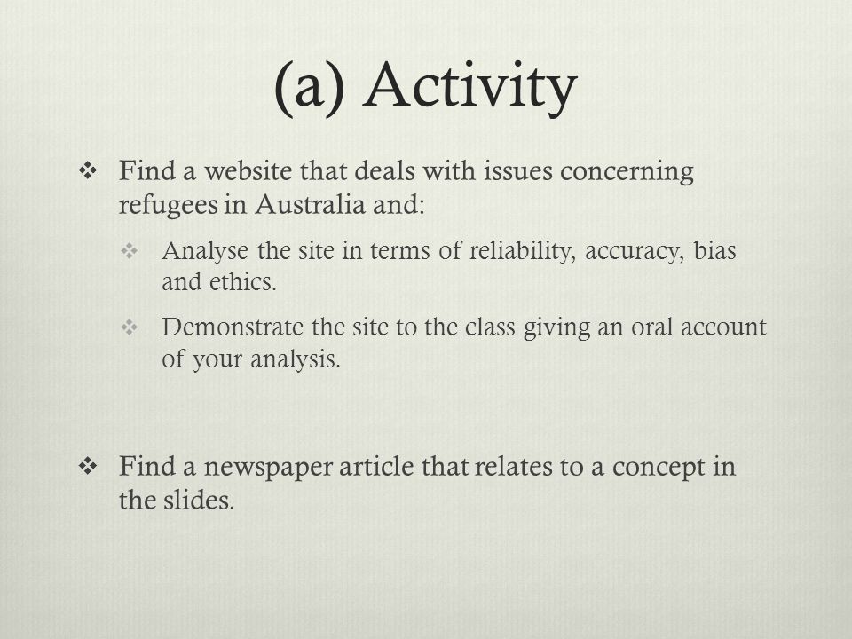 (a) Activity Find a website that deals with issues concerning refugees in Australia and: Analyse the site in terms of reliability, accuracy, bias and