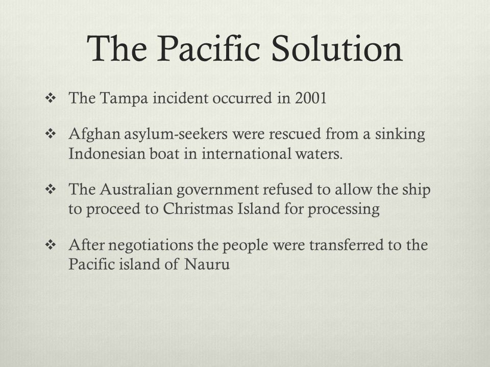The Pacific Solution The Tampa incident occurred in 2001 Afghan asylum-seekers were rescued from a sinking Indonesian boat in international waters. Th