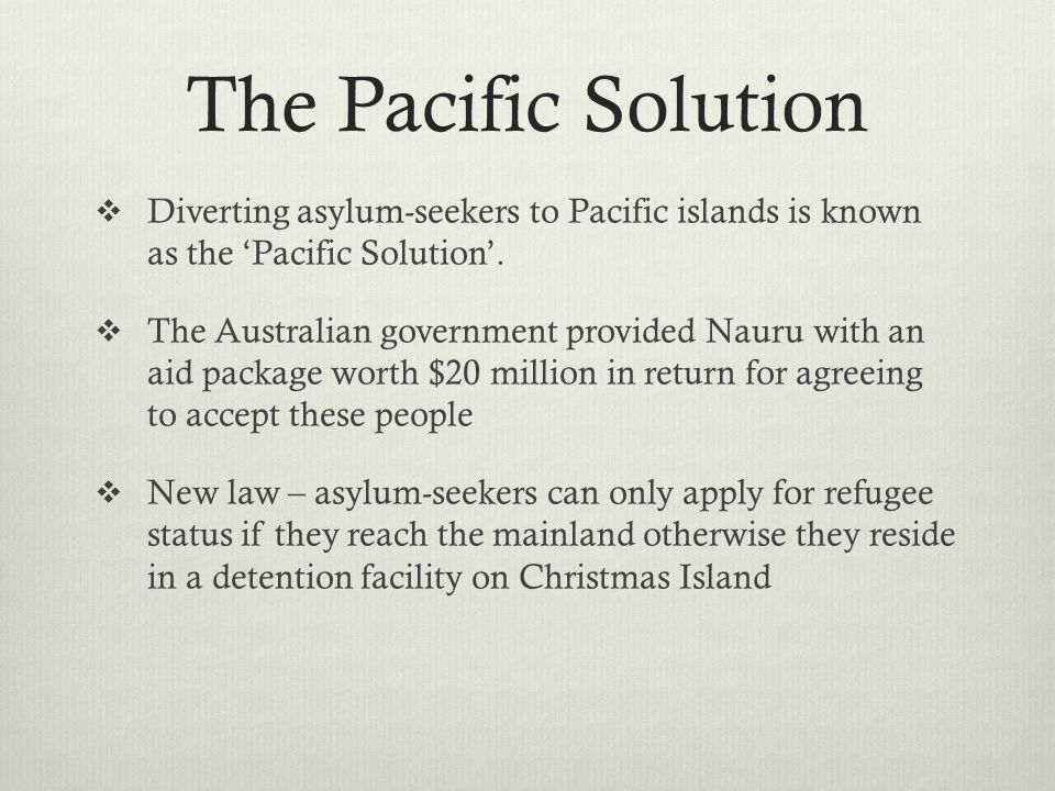 The Pacific Solution Diverting asylum-seekers to Pacific islands is known as the Pacific Solution. The Australian government provided Nauru with an ai