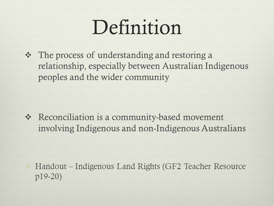 Definition The process of understanding and restoring a relationship, especially between Australian Indigenous peoples and the wider community Reconci