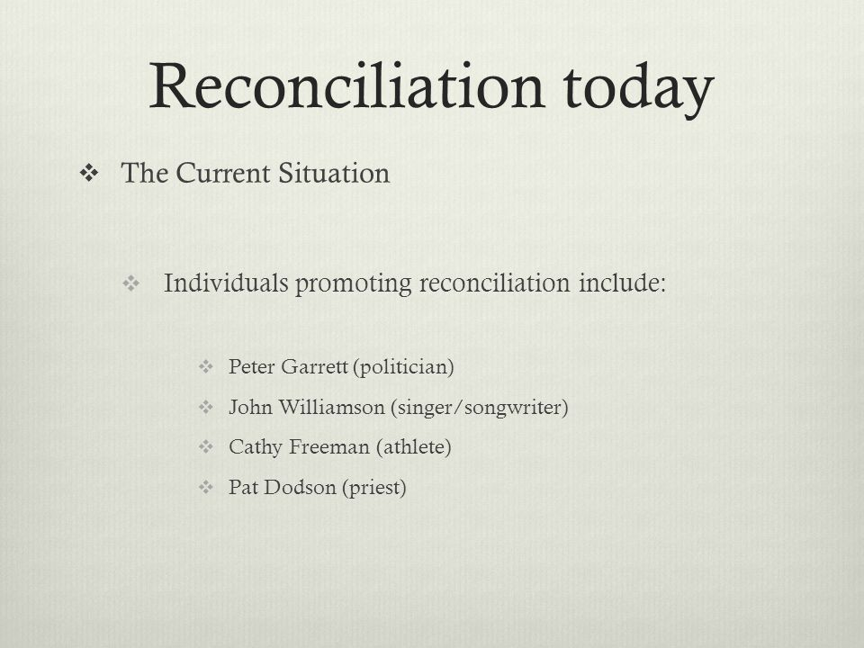 Reconciliation today The Current Situation Individuals promoting reconciliation include: Peter Garrett (politician) John Williamson (singer/songwriter