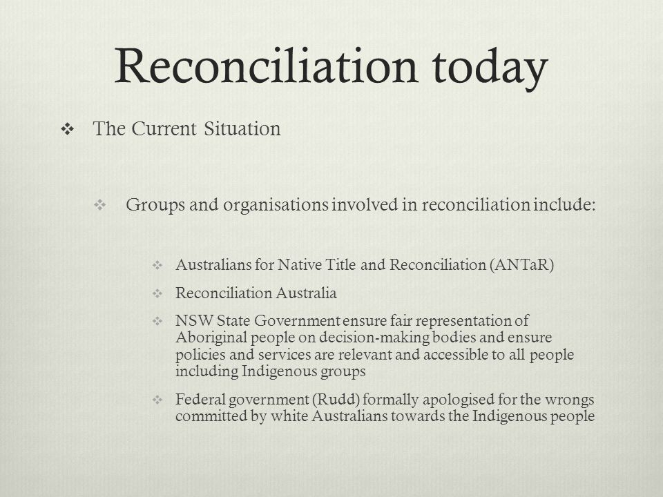 Reconciliation today The Current Situation Groups and organisations involved in reconciliation include: Australians for Native Title and Reconciliatio