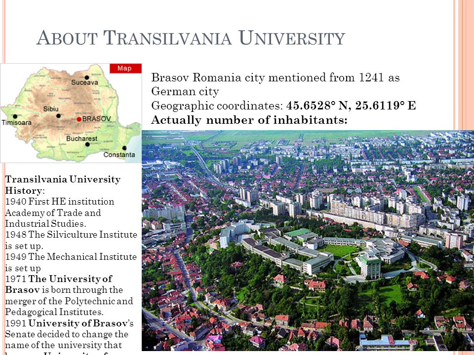 A BOUT T RANSILVANIA U NIVERSITY Brasov Romania city mentioned from 1241 as German city Geographic coordinates: 45.6528° N, 25.6119° E Actually number of inhabitants: Transilvania University History : 1940 First HE institution Academy of Trade and Industrial Studies.