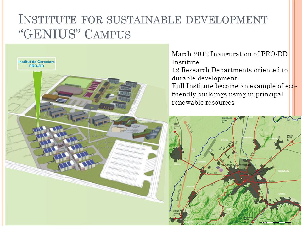 I NSTITUTE FOR SUSTAINABLE DEVELOPMENT GENIUS C AMPUS March 2012 Inauguration of PRO-DD Institute 12 Research Departments oriented to durable development Full Institute become an example of eco- friendly buildings using in principal renewable resources