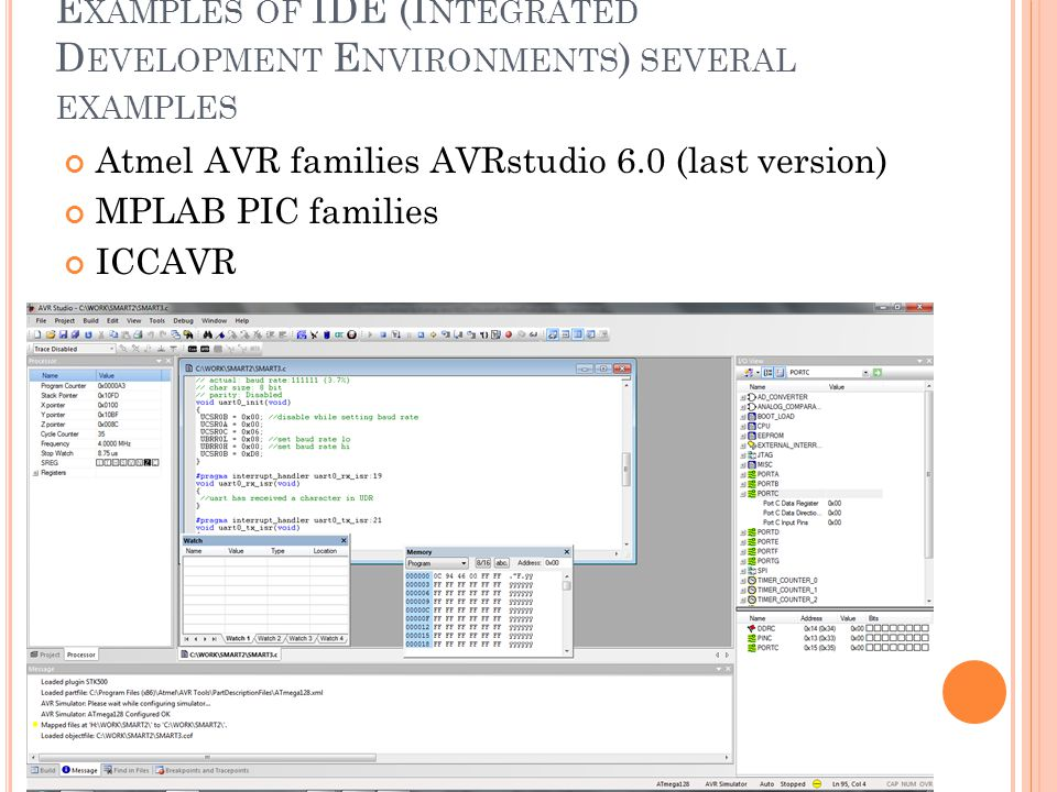E XAMPLES OF IDE (I NTEGRATED D EVELOPMENT E NVIRONMENTS ) SEVERAL EXAMPLES Atmel AVR families AVRstudio 6.0 (last version) MPLAB PIC families ICCAVR