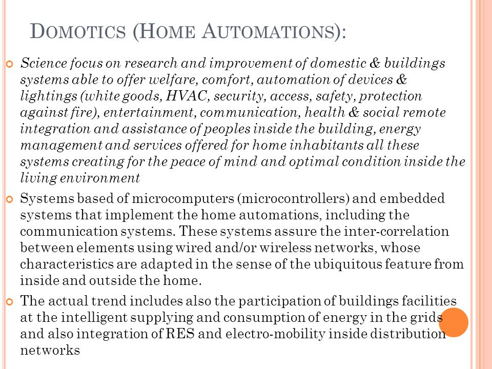 D OMOTICS (H OME A UTOMATIONS ): Science focus on research and improvement of domestic & buildings systems able to offer welfare, comfort, automation of devices & lightings (white goods, HVAC, security, access, safety, protection against fire), entertainment, communication, health & social remote integration and assistance of peoples inside the building, energy management and services offered for home inhabitants all these systems creating for the peace of mind and optimal condition inside the living environment Systems based of microcomputers (microcontrollers) and embedded systems that implement the home automations, including the communication systems.