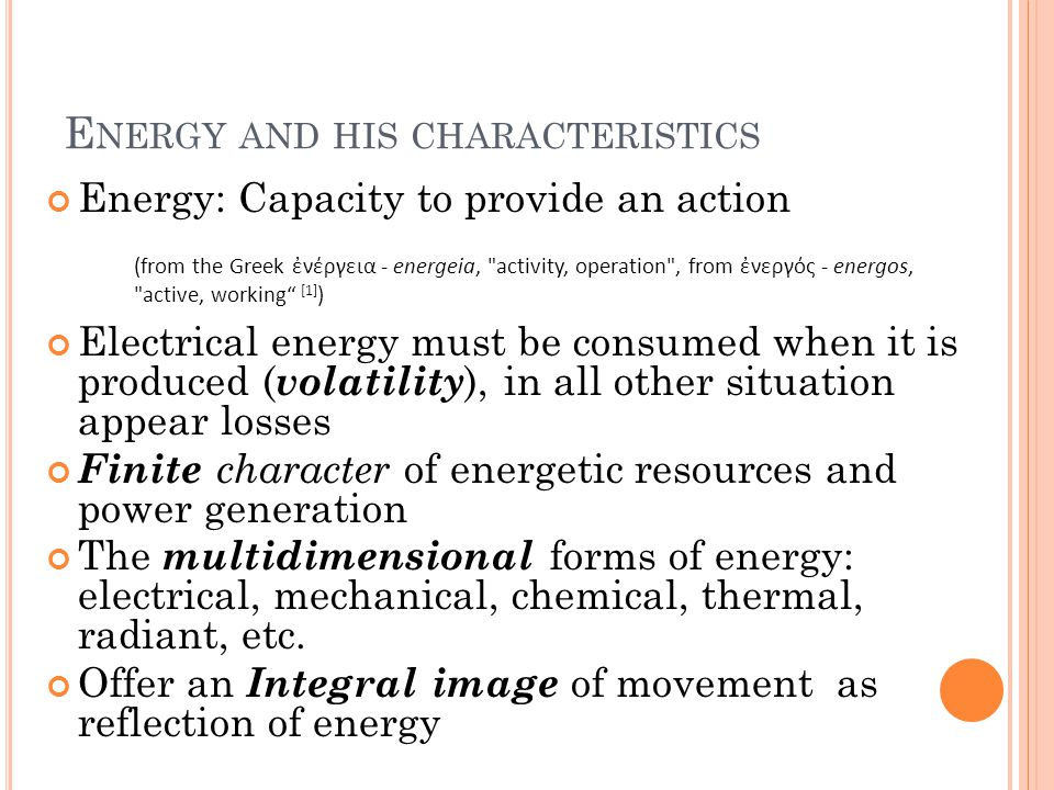 E NERGY AND HIS CHARACTERISTICS Energy: Capacity to provide an action Electrical energy must be consumed when it is produced ( volatility ), in all other situation appear losses Finite character of energetic resources and power generation The multidimensional forms of energy: electrical, mechanical, chemical, thermal, radiant, etc.
