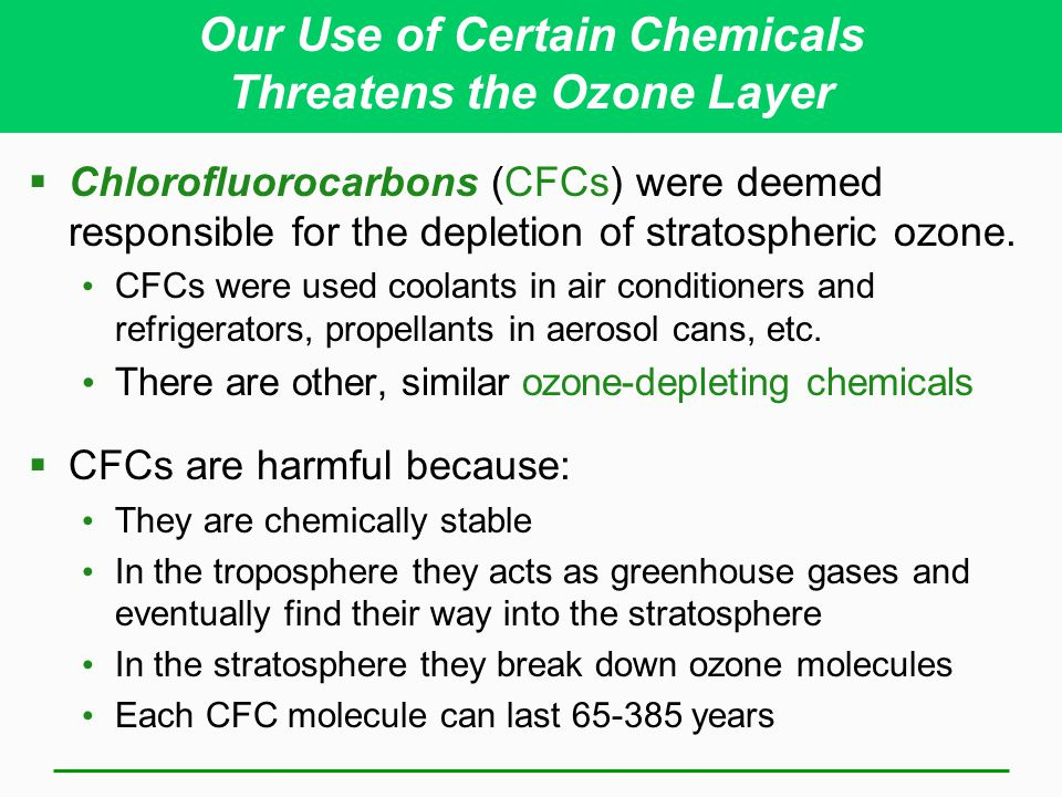 Chlorofluorocarbons (CFCs) were deemed responsible for the depletion of stratospheric ozone. CFCs were used coolants in air conditioners and refrigera