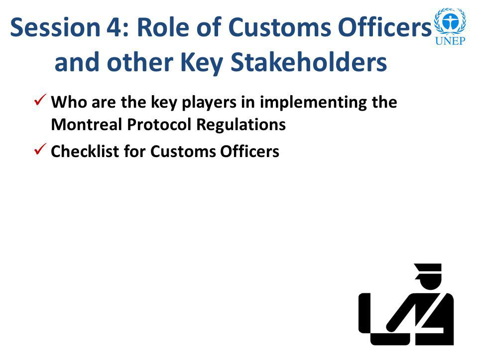 Session 4: Role of Customs Officers and other Key Stakeholders Who are the key players in implementing the Montreal Protocol Regulations Checklist for Customs Officers