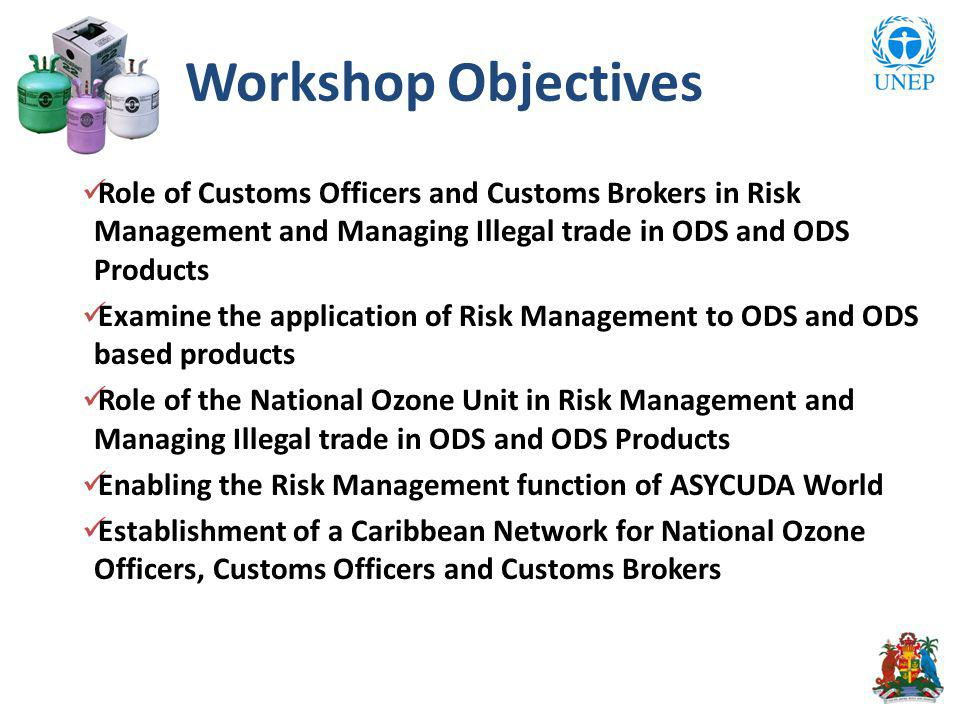 Role of Customs Officers and Customs Brokers in Risk Management and Managing Illegal trade in ODS and ODS Products Examine the application of Risk Management to ODS and ODS based products Role of the National Ozone Unit in Risk Management and Managing Illegal trade in ODS and ODS Products Enabling the Risk Management function of ASYCUDA World Establishment of a Caribbean Network for National Ozone Officers, Customs Officers and Customs Brokers Workshop Objectives