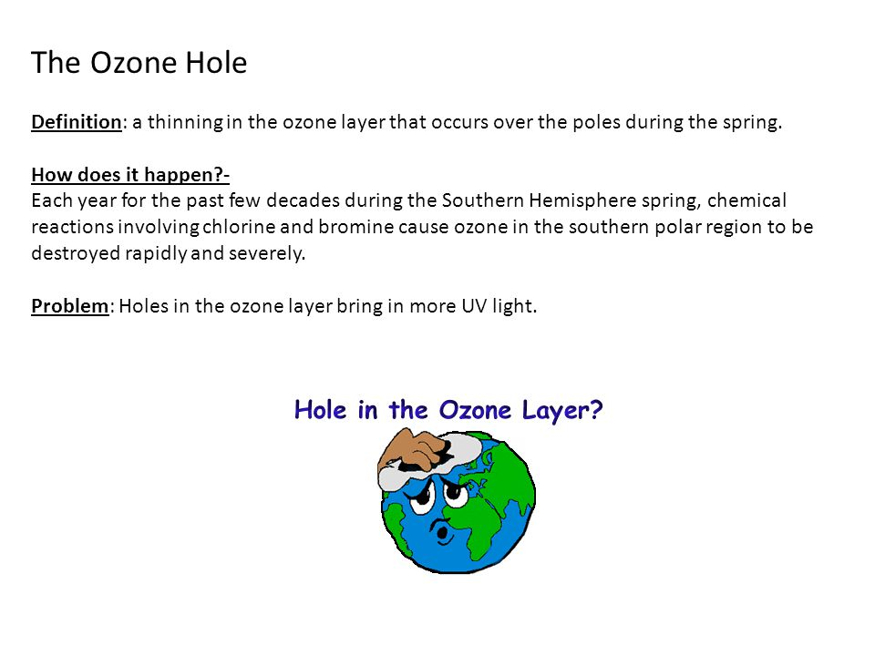 The Ozone Hole Definition: a thinning in the ozone layer that occurs over the poles during the spring. How does it happen?- Each year for the past few