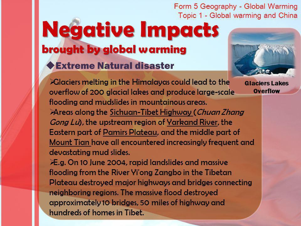 Form 5 Geography - Global Warming Topic 1 - Global warming and China Negative Impacts brought by global warming Extreme Natural disaster Glaciers Lakes Overflow Glaciers melting in the Himalayas could lead to the overflow of 200 glacial lakes and produce large-scale flooding and mudslides in mountainous areas.