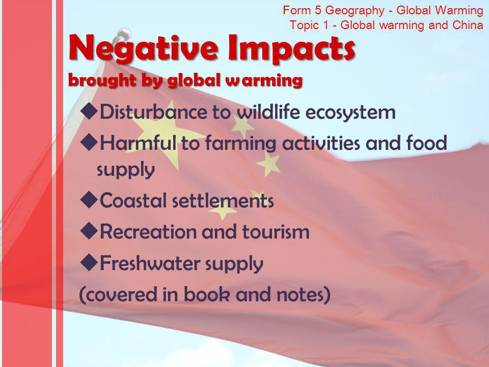 Form 5 Geography - Global Warming Topic 1 - Global warming and China Negative Impacts brought by global warming Disturbance to wildlife ecosystem Harmful to farming activities and food supply Coastal settlements Recreation and tourism Freshwater supply (covered in book and notes)